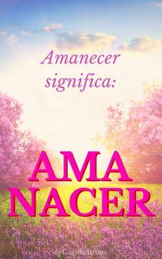 #Amanecer significa: #Ama #Nacer #Citas #Frases @Candidman
