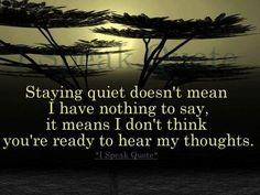 Staying quiet doesn't mean I have nothing to say, it means I don't think you're ready to hear my thoughts. Staying quiet doesn't mean I have nothing to say, it means I don't think you're ready to hear my thoughts. Favorite Quotes, Best Quotes, Love Quotes, Funny Quotes, Famous Quotes, Funny Pics, Quotable Quotes, Motivational Quotes, Inspirational Quotes