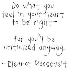 """""""Do what you feel in your heart to be right - for you'll be criticized for it anyway."""" ~ Eleanor Roosevelt...  for ME  that is something  I have had to learn  and it took 'til NOW. #TransformationTuesday"""