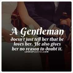 A #gentleman doesn't just tell her that he #loves her. He also gives her no reason to doubt it. #realman #quotes