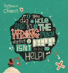 """""""If you dig a hole and it's in the wrong place digging it deeper isn't going to help!"""" - Seymore Chwast (Just my TYPE - collection by Steve Simpson, via Behance)"""