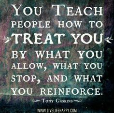 """You teach people how to treat you by what you allow, what you stop, and what you reinforce."" ~Tony Gaskins #quote"