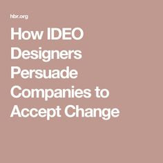 How IDEO Designers Persuade Companies to Accept Change