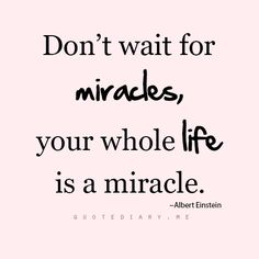 Don't wait for miracles - your whole life is a miracle.
