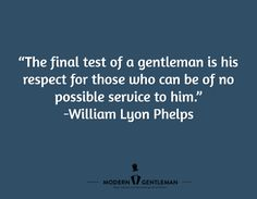 """""""The final test of a gentleman is his respect for those who can be of no possible service to him.""""  -William Lyon Phelps"""