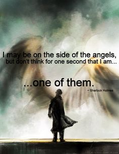 """""""I may be on the side of the angels, but don't think for one second that I am... one of them."""" -Sherlock Holmes"""