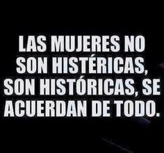Lass mujeres no son histéricas, son históricas, se acuerdan de todo.