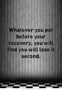 Whatever you put before your recovery, you will find you will lose it second. RECOVERY MUST COME FIRST!