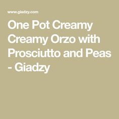 One Pot Creamy Creamy Orzo with Prosciutto and Peas - Giadzy