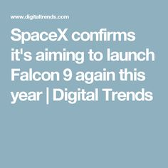 SpaceX confirms it's aiming to launch Falcon 9 again this year | Digital Trends