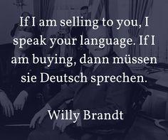 If I am selling to you, I speak your language. If I am buying, dann müssen sie Deutsch sprechen. Willy Brandt