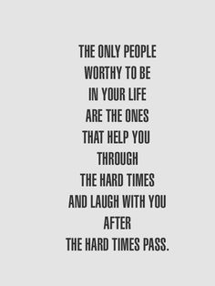 The only people worthy to be in your life are the ones that help you through the hard times & laugh with you after the hard time pass.  {And also don't play a two-faced game by associating with the person who created the hard times to begin with thus making it difficult to laugh.  Just sayin}