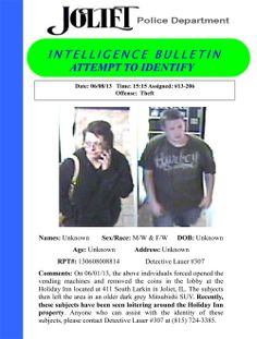 On 06/01/13, the pictured individuals forced opened the vending machines and removed the coins in the lobby at the Holiday Inn located at 411 South Larkin in Joliet, IL. The subjects then left the area in an older dark grey Mitsubishi SUV. Recently, these subjects have been seen loitering around the Holiday Inn property. Anyone who can assist with the identity of these subjects, please contact Detective Lauer #307 at (815) 724-3385.