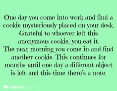 One day, you come into work and find a cookie mysteriously placed on your desk. Grateful to whoever left this anonymous cookie, you eat it. The next morning, you come in and find another cookie. This continues for months until one day, a different object is left and this time, there's a note.