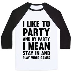 Don't miss out on the party of a life time, and by party of a life time I mean.. finally beating the boss level of the game you've been trying to beat for the last two weeks. So, grab this 'I like to party' shirt, get your dancing shoes on and sit right on the couch and turn on your game system and spend the next 8 hours gaming and trying to hold in your pee. And if the party is still going on, get out and have a few drinks with your pals.
