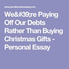 We& Paying Off Our Debts Rather Than Buying Christmas Gifts - Personal Essay Christmas Gifts, Holiday, Debt, Xmas Gifts, Christmas Presents, Vacations, Holidays, Vacation, Annual Leave