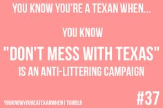 "You know you're a Texan when: You know ""Don't Mess With Texas"" is an anti-littering campaign."
