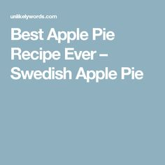 Best Apple Pie Recipe Ever – Swedish Apple Pie