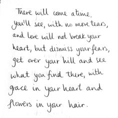 There will come a time, you'll see, with no more tears, and love will not break your heart, but dismiss your fears...