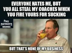 Pretty much...   Hate on him, call him a cheater, demand he be removed from coaching, but you would all jump for joy if he left the Patriots and became your Head Coach.