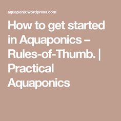 How to get started in Aquaponics – Rules-of-Thumb.   Practical Aquaponics