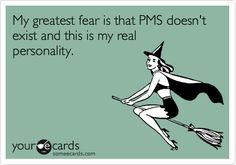 My greatest fear is that PMS doesn't exist and this is my real personality.