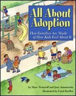 For children adopted at any age and from any country, All About Adoption explores the what, how and why of adoption, as well as the many feelings kids can experience as they grow up. And for parents, an extensive afterword discusses the unique practical and emotional dimensions of adoptive children and their families, with suggestions for answering the most challenging questions.