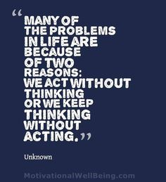 Many of the problems in life are because of two reasons: we act without thinking or we keep thinking without acting.