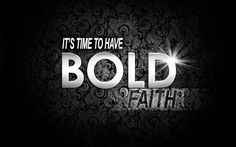 Its Time To Have Bold Faith