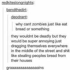 Now all I can imagine is a group of zombies by a pond like a bunch of ducks waiting for bread crumbs. Zombie ducks.
