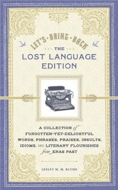 Let's Bring Back: The Lost Language Edition: A Collection of Forgotten-Yet-Delightful Words, Phrases, Praises, Insults, Idioms, and Literary Flourishes from Eras Past by Lesley M. M. Blume, http://www.amazon.com/dp/1452105308/ref=cm_sw_r_pi_dp_cCQXqb0SA8KX8