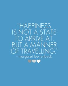 Happiness is not a state to arrive at but a manner of travelling. - Margaret Lee Runbeck - Remember: It's better to travel well than to arrive...there is a world of difference between searching for happiness and following your joy. Which camp do you fall in?