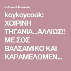 koykoycook: ΧΟΙΡΙΝΗ ΤΗΓΑΝΙΑ...ΑΛΛΙΩΣ!! ΜΕ ΣΟΣ ΒΑΛΣΑΜΙΚΟ ΚΑΙ ΚΑΡΑΜΕΛΩΜΕΝΑ ΚΡΕΜΜΥΔΙΑ!!