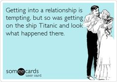 Getting into a relationship is tempting, but so was getting on the ship Titanic and look what happened there.