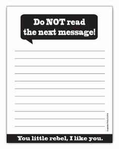 "Do Not Read The Next Message! Funny Notepad 4.25"" x 5.5"", 50-sheets Guajolote Prints,http://www.amazon.com/dp/B00JD5PDCS/ref=cm_sw_r_pi_dp_-jZstb1H5ABSM9VE"