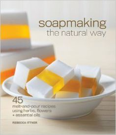 Soapmaking the Natural Way: 45 Melt-and-Pour Recipes Using Herbs, Flowers & Essential Oils: Rebecca Ittner: 9781600596018: Amazon.com: Books...