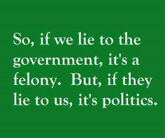 If we lie to the government it is a felony but if they lie to us it's just politics - wtf?