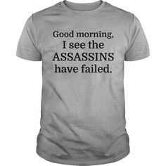 Good Morning, I See The Assassins Have Failed T Shirts, Hoodies, Sweatshirts. CHECK PRICE ==►…