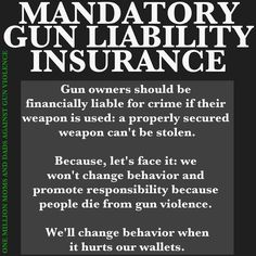 Mandatory Gun Liability Insurance makes sense, and it's criminal that it's not already the law.    Right now, people have to have liability insurance when they own a pitbull, but not when they own a gun.