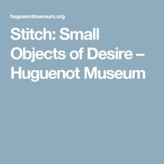 Stitch: Small Objects of Desire – Huguenot Museum