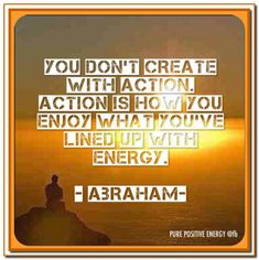 "Abraham-Hicks Quotes.  ""you don't create with action. Action is how you enjoy what you've lined up with your energy."