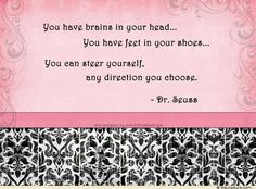 You have brains in you head...... - Dr. Suess