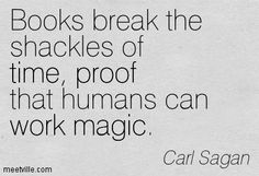 Books break the shackles of time, proof that humans can work magic. Carl Sagan