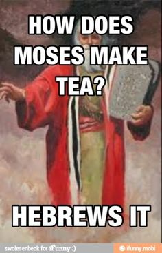 How does Moses make tea?  HEBREWS it.