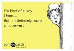 I'm kind of a lady Umm..... But I'm definitely more of a pervert.