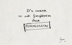 'It's easier to ask forgiveness than permission'
