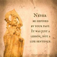 Never be defined by your past. It was just lesson, no a life sentence. Ne jamais être défini par votre passé. C'était juste une leçon, pas une peine d'emprisonnement à perpétuité.