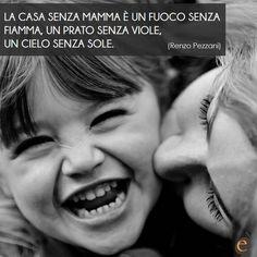 """""""La casa senza mamma  è un fuoco senza fiamma, un prato senza viole, un cielo senza sole."""" (Renzo Pezzani)"""