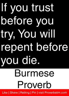 If you trust before you try, You will repent before you die. - Burmese Proverb #proverbs #quotes