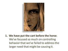 1.We have put the cart before the horse. We've focused so much on controlling behavior that we've failed to address the larger need that might be causing it.